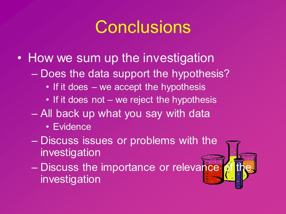 Conclusions How we sum up the investigation –Does the data support the hypothesis.