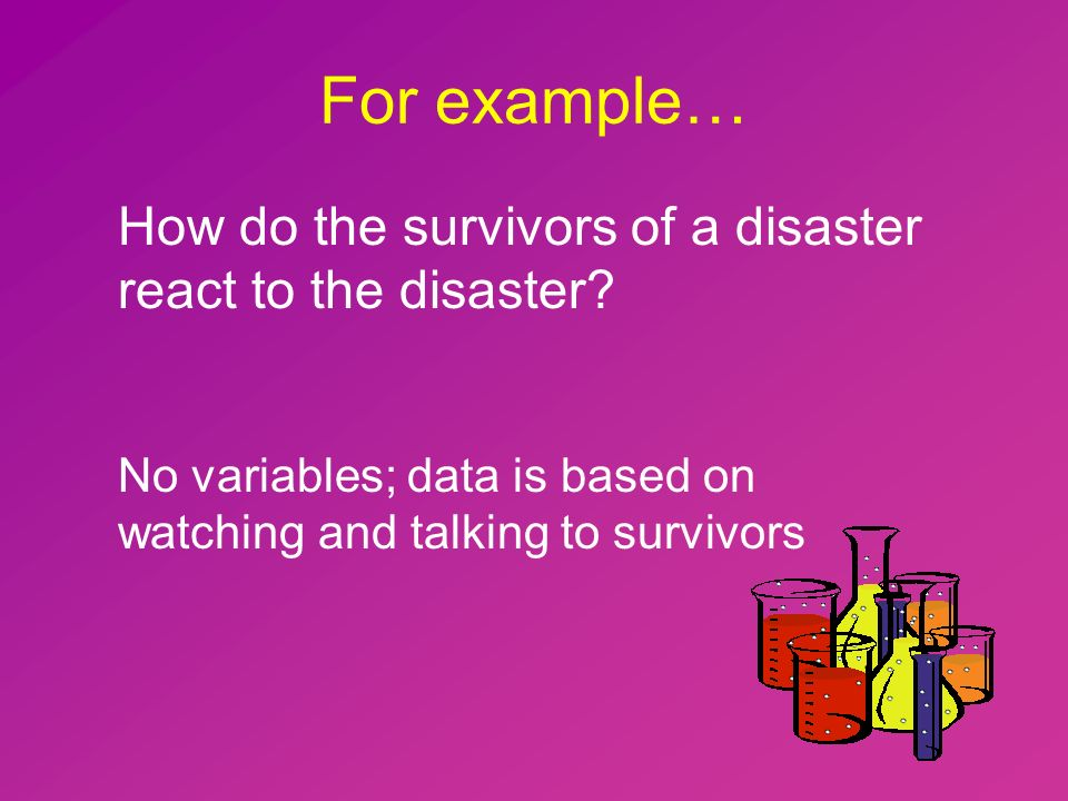 For example… How do the survivors of a disaster react to the disaster.