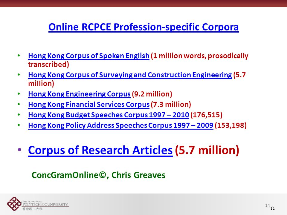14 Online RCPCE Profession-specific Corpora Hong Kong Corpus of Spoken English (1 million words, prosodically transcribed) Hong Kong Corpus of Spoken English Hong Kong Corpus of Surveying and Construction Engineering (5.7 million) Hong Kong Corpus of Surveying and Construction Engineering Hong Kong Engineering Corpus (9.2 million) Hong Kong Engineering Corpus Hong Kong Financial Services Corpus (7.3 million) Hong Kong Financial Services Corpus Hong Kong Budget Speeches Corpus 1997 – 2010 (176,515) Hong Kong Budget Speeches Corpus 1997 – 2010 Hong Kong Policy Address Speeches Corpus 1997 – 2009 (153,198) Hong Kong Policy Address Speeches Corpus 1997 – 2009 Corpus of Research Articles (5.7 million) Corpus of Research Articles ConcGramOnline©, Chris Greaves 14