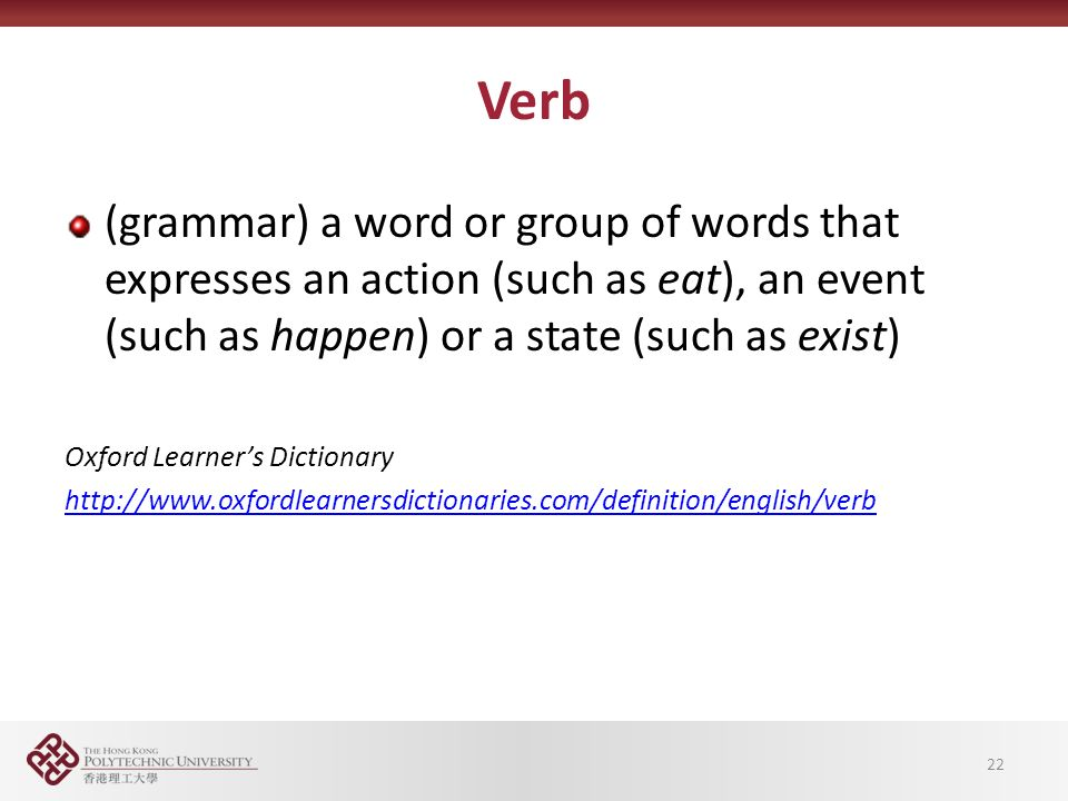 Verb (grammar) a word or group of words that expresses an action (such as eat), an event (such as happen) or a state (such as exist) Oxford Learner's Dictionary   22