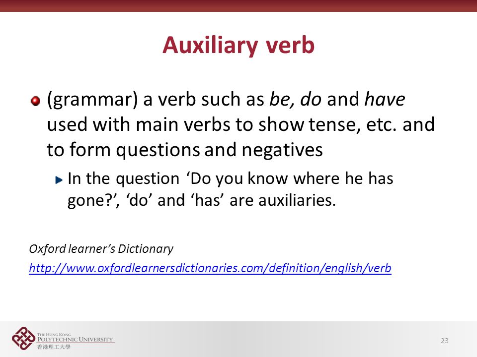 Auxiliary verb (grammar) a verb such as be, do and have used with main verbs to show tense, etc.