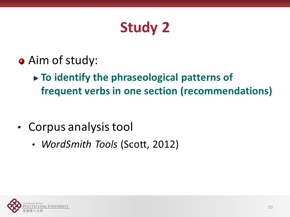 Study 2 Aim of study: To identify the phraseological patterns of frequent verbs in one section (recommendations) Corpus analysis tool WordSmith Tools (Scott, 2012) 33