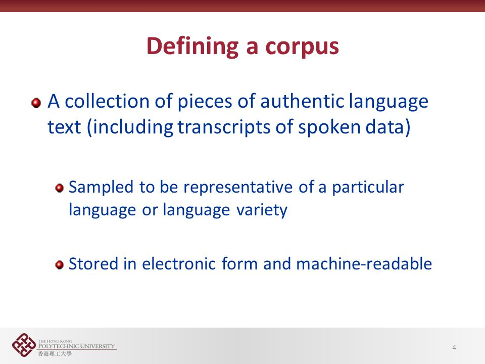 Defining a corpus A collection of pieces of authentic language text (including transcripts of spoken data) Sampled to be representative of a particular language or language variety Stored in electronic form and machine-readable 4