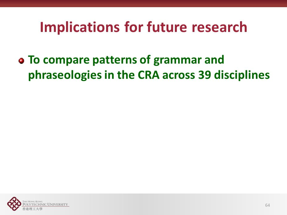 Implications for future research To compare patterns of grammar and phraseologies in the CRA across 39 disciplines 64