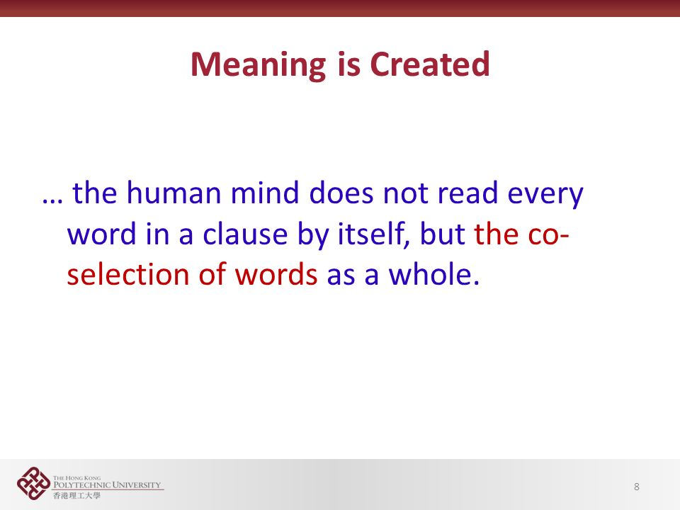 8 Meaning is Created … the human mind does not read every word in a clause by itself, but the co- selection of words as a whole.