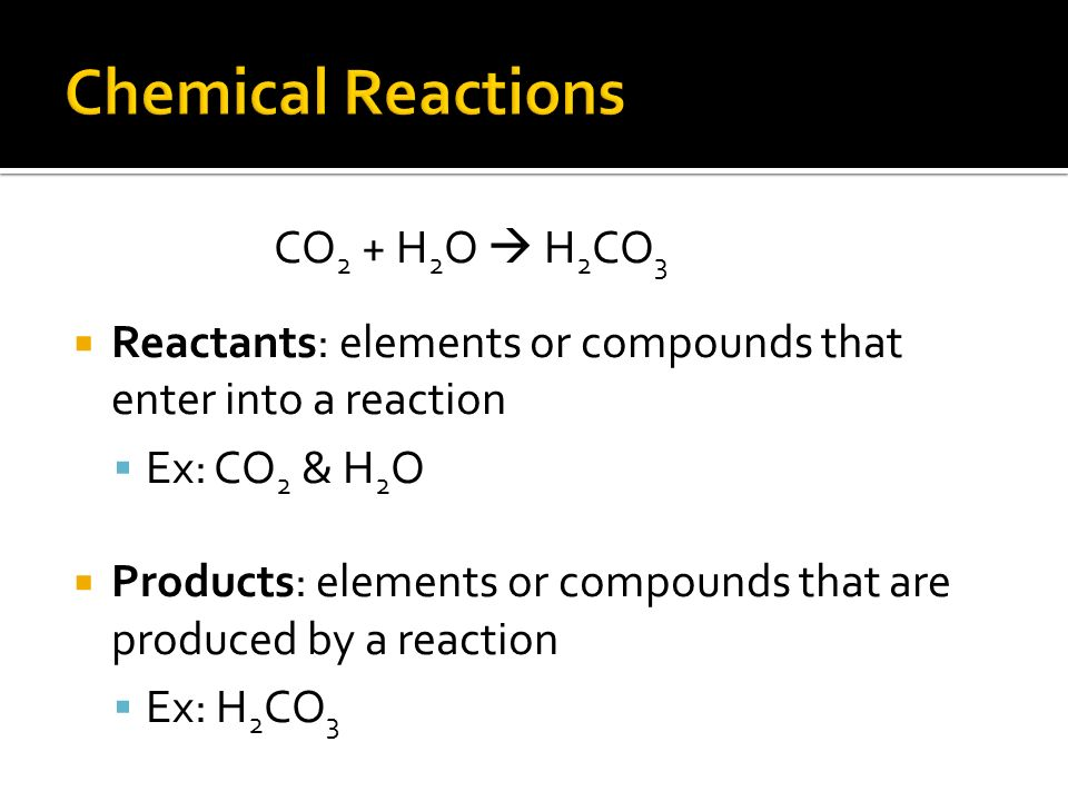 CO 2 + H 2 O  H 2 CO 3  Reactants: elements or compounds that enter into a reaction  Ex: CO 2 & H 2 O  Products: elements or compounds that are produced by a reaction  Ex: H 2 CO 3