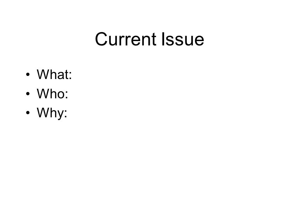 Current Issue What: Who: Why: