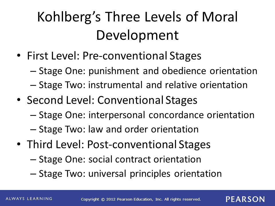Copyright © 2012 Pearson Education, Inc. All rights reserved. Kohlberg's Three Levels of Moral Development First Level: Pre-conventional Stages – Stag