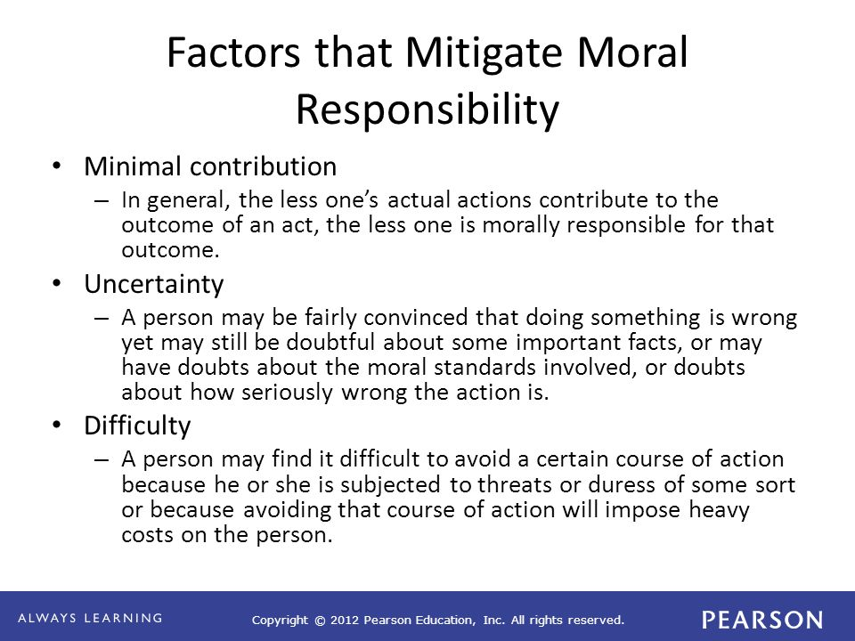 Copyright © 2012 Pearson Education, Inc. All rights reserved. Factors that Mitigate Moral Responsibility Minimal contribution – In general, the less o