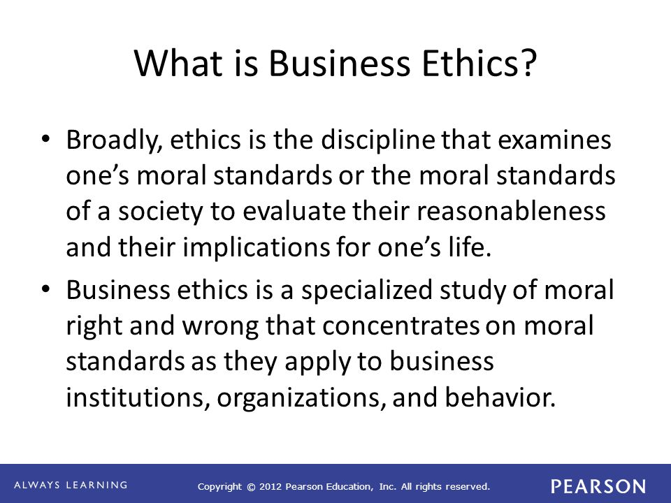 Copyright © 2012 Pearson Education, Inc. All rights reserved. What is Business Ethics? Broadly, ethics is the discipline that examines one's moral sta