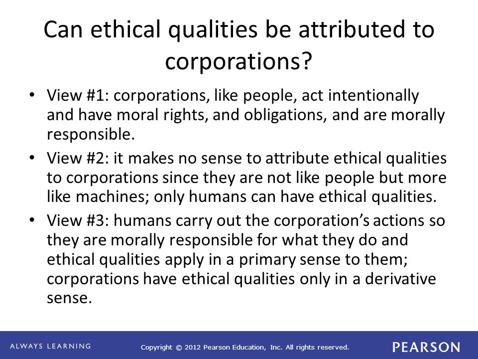 Copyright © 2012 Pearson Education, Inc. All rights reserved. Can ethical qualities be attributed to corporations? View #1: corporations, like people,