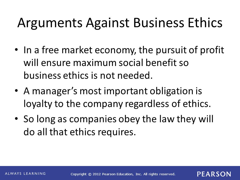 Copyright © 2012 Pearson Education, Inc. All rights reserved. Arguments Against Business Ethics In a free market economy, the pursuit of profit will e