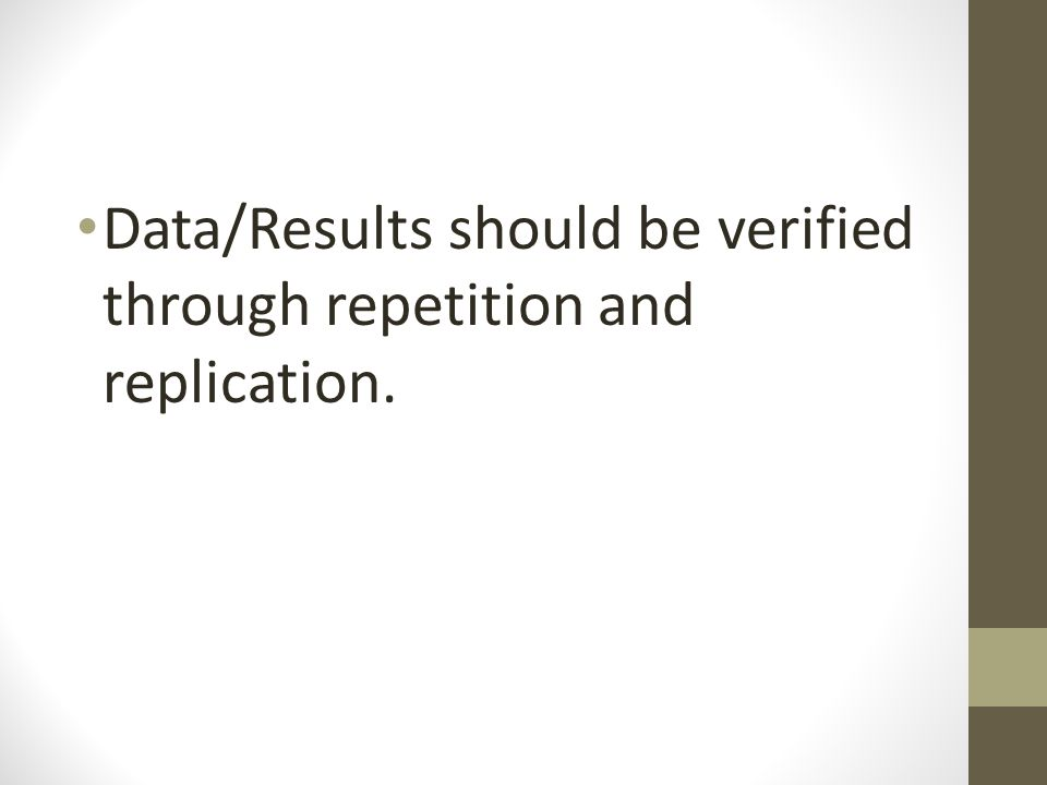 Data/Results should be verified through repetition and replication.