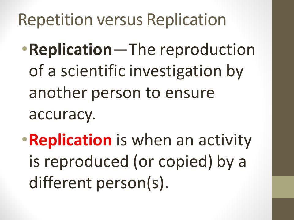 Repetition versus Replication Replication—The reproduction of a scientific investigation by another person to ensure accuracy.