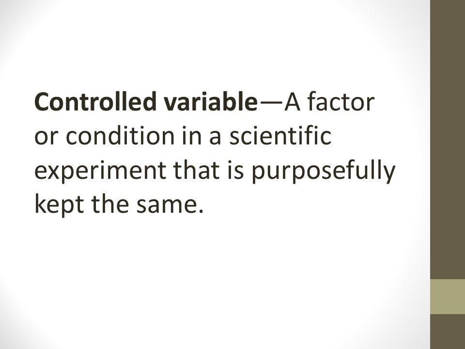 Controlled variable—A factor or condition in a scientific experiment that is purposefully kept the same.