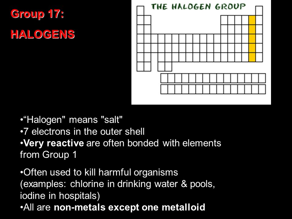 Group 17: HALOGENS Halogen means salt 7 electrons in the outer shell Very reactive are often bonded with elements from Group 1 Often used to kill harmful organisms (examples: chlorine in drinking water & pools, iodine in hospitals) All are non-metals except one metalloid