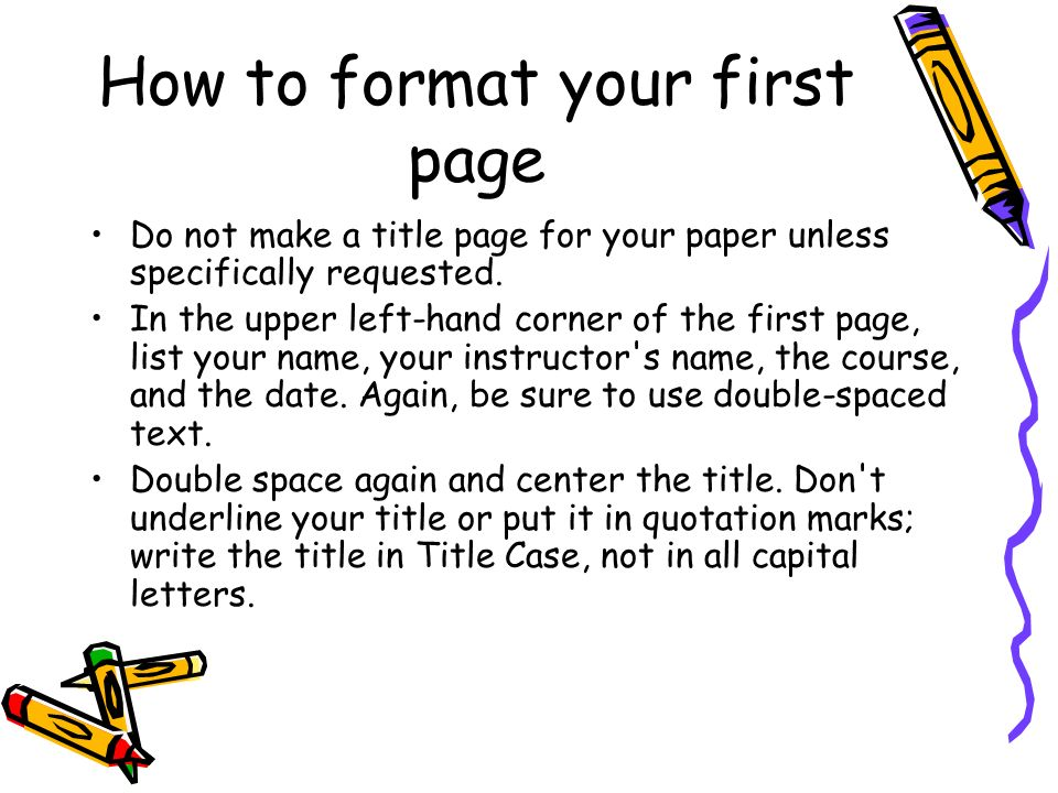 How to format your first page Do not make a title page for your paper unless specifically requested.