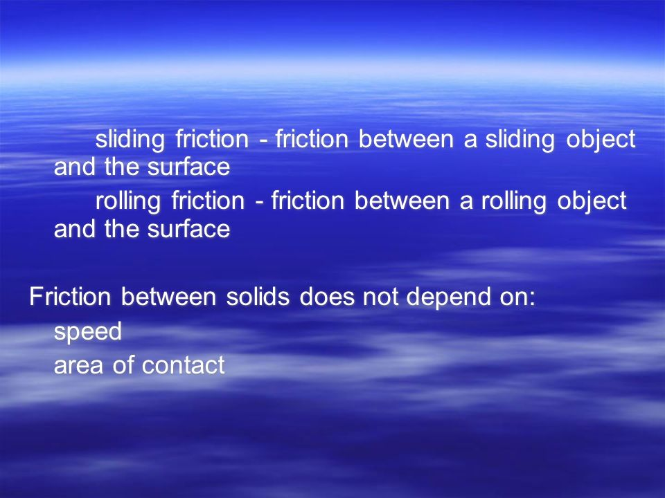 sliding friction - friction between a sliding object and the surface rolling friction - friction between a rolling object and the surface Friction between solids does not depend on: speed area of contact sliding friction - friction between a sliding object and the surface rolling friction - friction between a rolling object and the surface Friction between solids does not depend on: speed area of contact