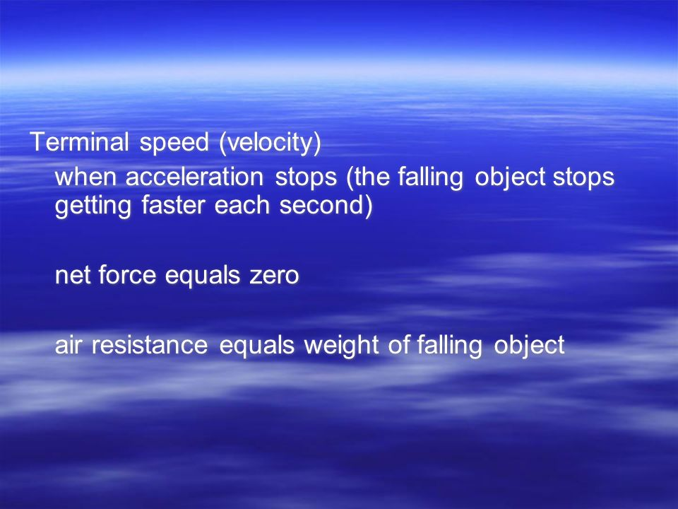 Terminal speed (velocity) when acceleration stops (the falling object stops getting faster each second) net force equals zero air resistance equals weight of falling object Terminal speed (velocity) when acceleration stops (the falling object stops getting faster each second) net force equals zero air resistance equals weight of falling object