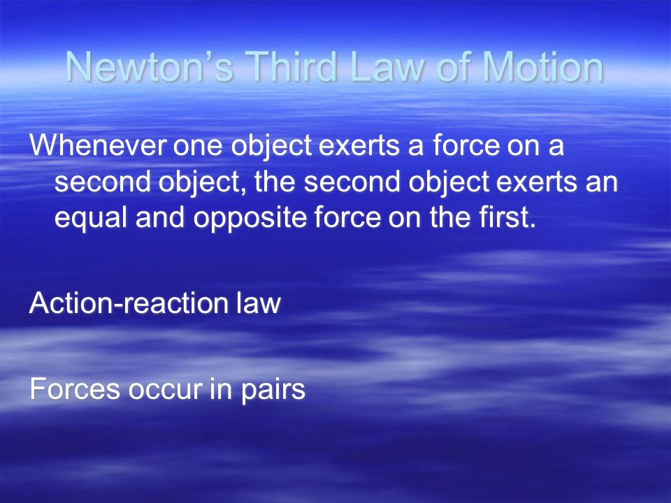 Newton's Third Law of Motion Whenever one object exerts a force on a second object, the second object exerts an equal and opposite force on the first.