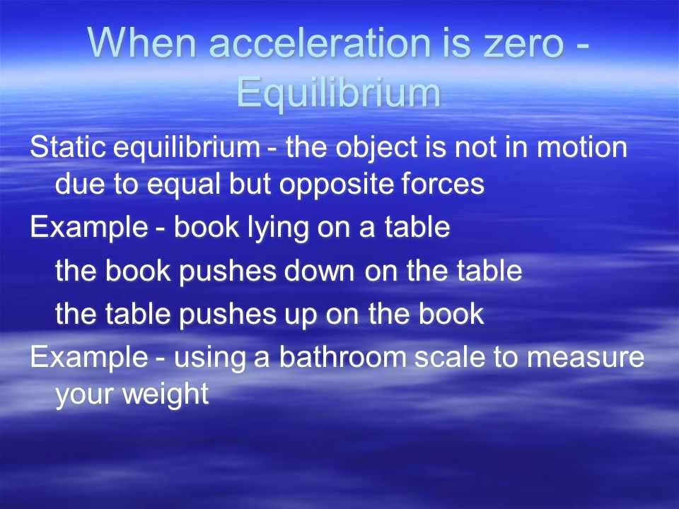 When acceleration is zero - Equilibrium Static equilibrium - the object is not in motion due to equal but opposite forces Example - book lying on a table the book pushes down on the table the table pushes up on the book Example - using a bathroom scale to measure your weight Static equilibrium - the object is not in motion due to equal but opposite forces Example - book lying on a table the book pushes down on the table the table pushes up on the book Example - using a bathroom scale to measure your weight