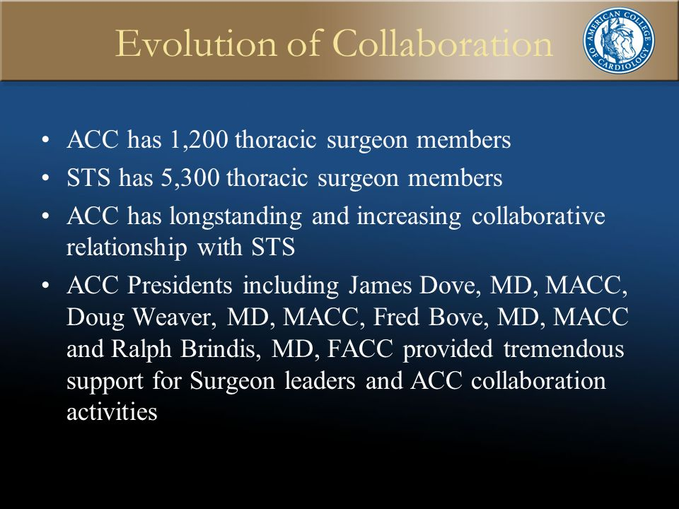 Evolution of Collaboration ACC has 1,200 thoracic surgeon members STS has 5,300 thoracic surgeon members ACC has longstanding and increasing collaborative relationship with STS ACC Presidents including James Dove, MD, MACC, Doug Weaver, MD, MACC, Fred Bove, MD, MACC and Ralph Brindis, MD, FACC provided tremendous support for Surgeon leaders and ACC collaboration activities