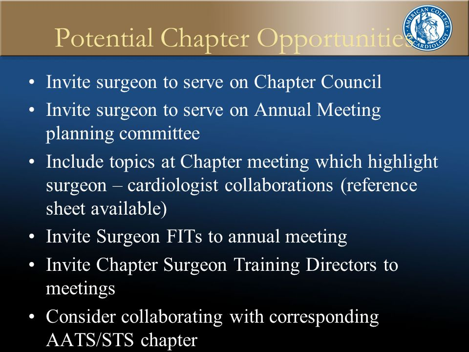 Potential Chapter Opportunities Invite surgeon to serve on Chapter Council Invite surgeon to serve on Annual Meeting planning committee Include topics at Chapter meeting which highlight surgeon – cardiologist collaborations (reference sheet available) Invite Surgeon FITs to annual meeting Invite Chapter Surgeon Training Directors to meetings Consider collaborating with corresponding AATS/STS chapter