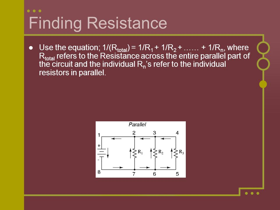 Finding Resistance Use the equation; 1/(R total ) = 1/R 1 + 1/R 2 + …… + 1/R n, where R total refers to the Resistance across the entire parallel part of the circuit and the individual R n 's refer to the individual resistors in parallel.