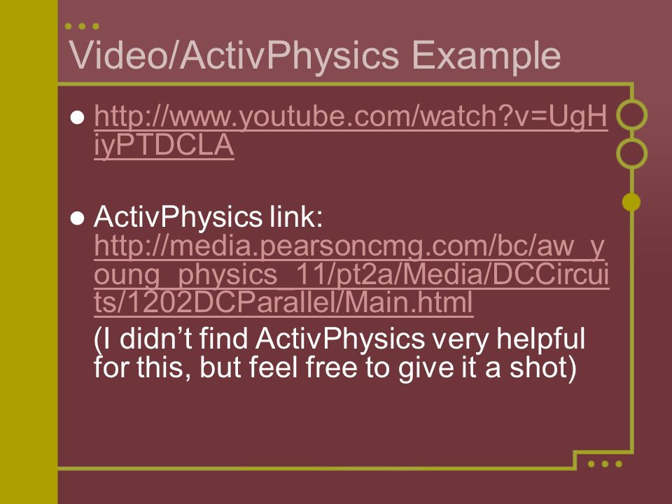 Video/ActivPhysics Example http://www.youtube.com/watch v=UgH iyPTDCLA http://www.youtube.com/watch v=UgH iyPTDCLA ActivPhysics link: http://media.pearsoncmg.com/bc/aw_y oung_physics_11/pt2a/Media/DCCircui ts/1202DCParallel/Main.html http://media.pearsoncmg.com/bc/aw_y oung_physics_11/pt2a/Media/DCCircui ts/1202DCParallel/Main.html (I didn't find ActivPhysics very helpful for this, but feel free to give it a shot)