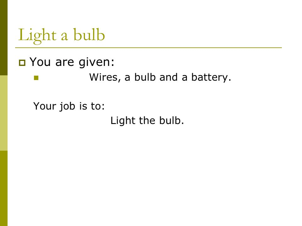 Light a bulb  You are given: Wires, a bulb and a battery. Your job is to: Light the bulb.