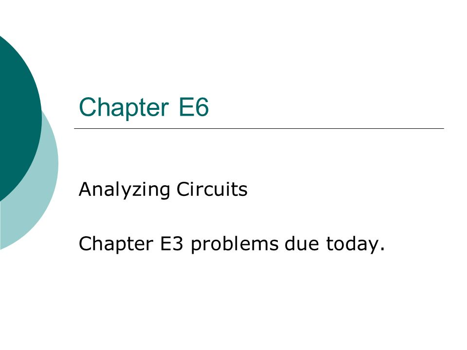 Chapter E6 Analyzing Circuits Chapter E3 problems due today.