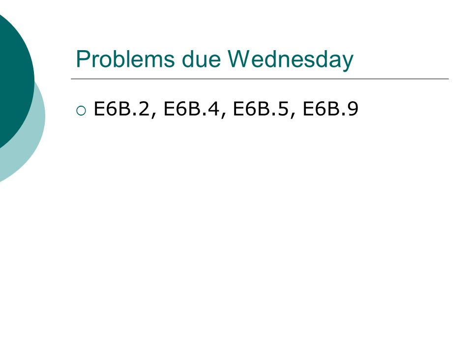 Problems due Wednesday  E6B.2, E6B.4, E6B.5, E6B.9