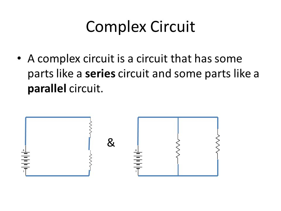 Complex Circuit A complex circuit is a circuit that has some parts like a series circuit and some parts like a parallel circuit.
