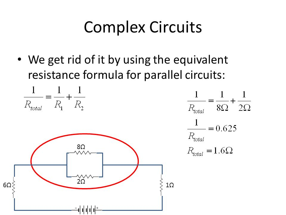Complex Circuits We get rid of it by using the equivalent resistance formula for parallel circuits: 8Ω2Ω8Ω2Ω 6Ω 1Ω 9V