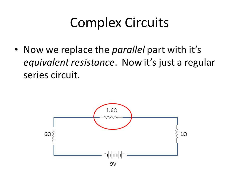 Complex Circuits Now we replace the parallel part with it's equivalent resistance.