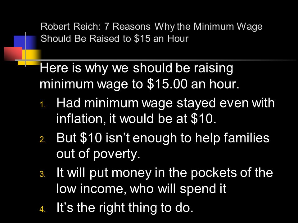 Robert Reich: 7 Reasons Why the Minimum Wage Should Be Raised to $15 an Hour Here is why we should be raising minimum wage to $15.00 an hour.