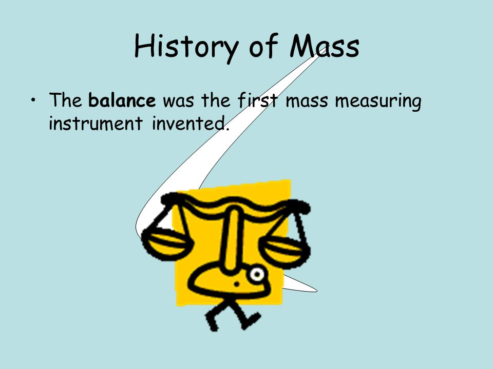 History of Mass The balance was the first mass measuring instrument invented.