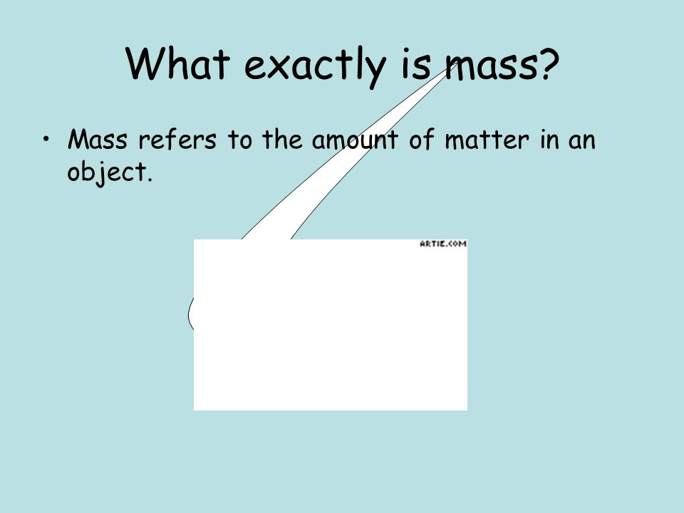 What exactly is mass Mass refers to the amount of matter in an object.