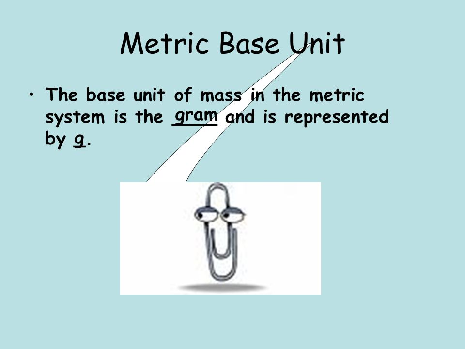 Metric Base Unit The base unit of mass in the metric system is the ____ and is represented by _.
