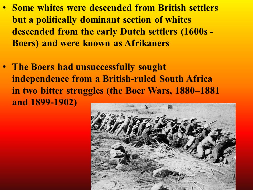 Some whites were descended from British settlers but a politically dominant section of whites descended from the early Dutch settlers (1600s - Boers) and were known as Afrikaners The Boers had unsuccessfully sought independence from a British-ruled South Africa in two bitter struggles (the Boer Wars, 1880–1881 and )
