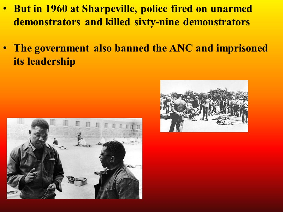 But in 1960 at Sharpeville, police fired on unarmed demonstrators and killed sixty-nine demonstrators The government also banned the ANC and imprisoned its leadership