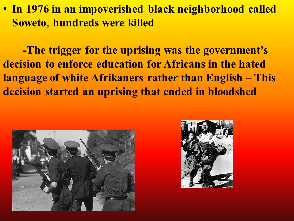 In 1976 in an impoverished black neighborhood called Soweto, hundreds were killed -The trigger for the uprising was the government's decision to enforce education for Africans in the hated language of white Afrikaners rather than English – This decision started an uprising that ended in bloodshed