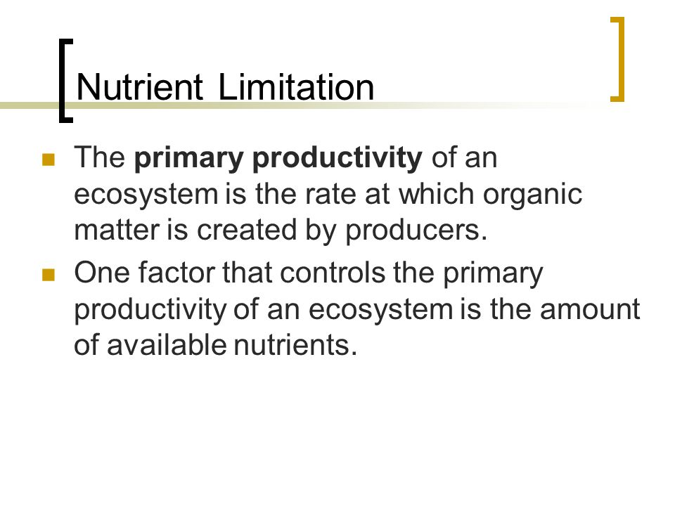 Nutrient Limitation The primary productivity of an ecosystem is the rate at which organic matter is created by producers.