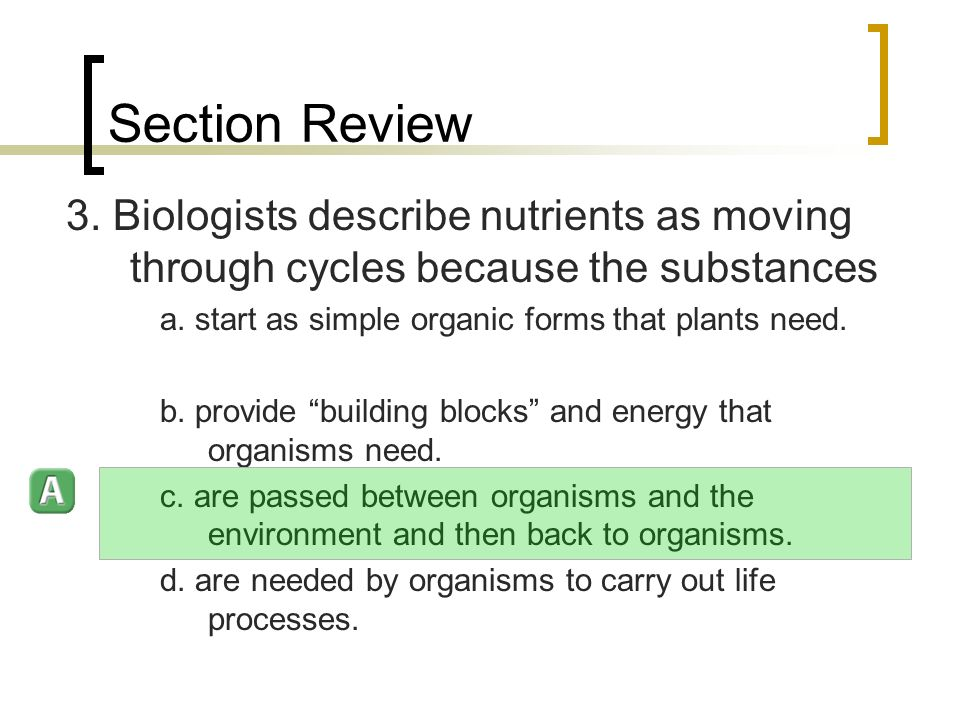 Section Review 3. Biologists describe nutrients as moving through cycles because the substances a.
