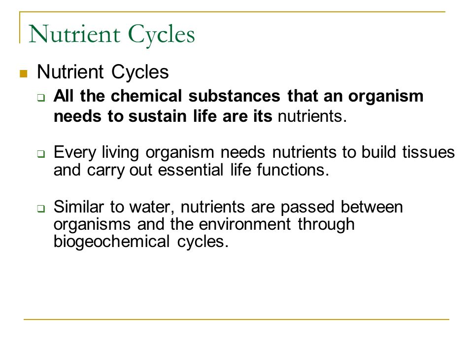 Nutrient Cycles  All the chemical substances that an organism needs to sustain life are its nutrients.