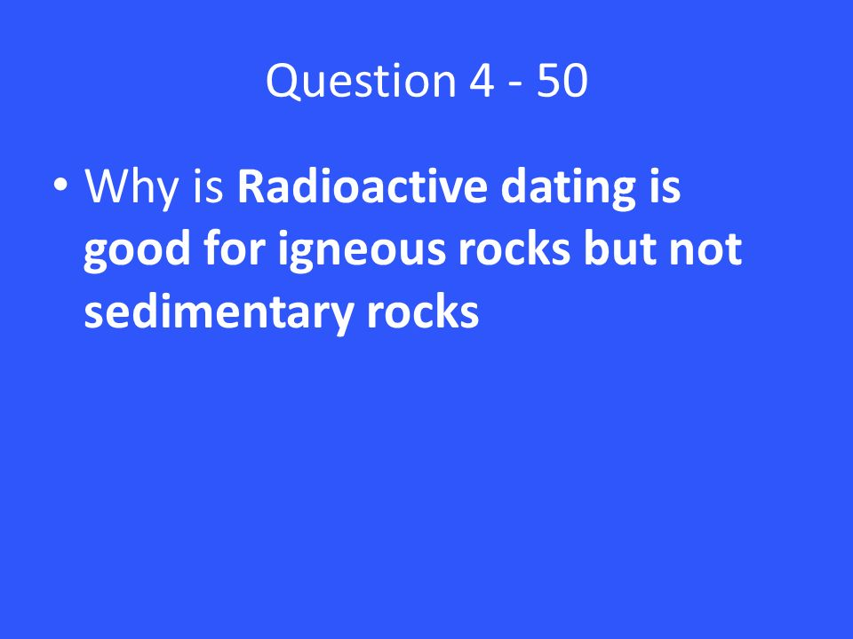 Why is radioactive dating useful for dating igneous rocks but not sedimentary rocks
