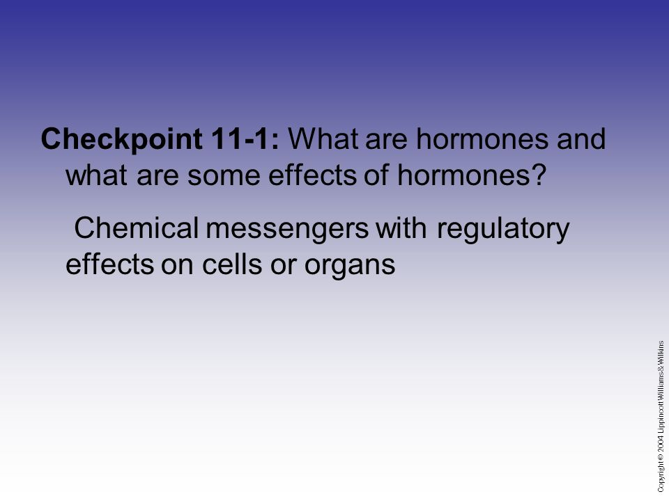Copyright © 2004 Lippincott Williams & Wilkins Checkpoint 11-1: What are hormones and what are some effects of hormones.