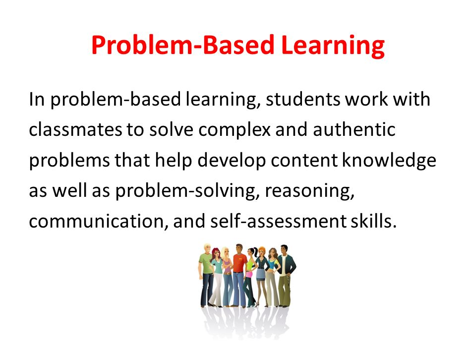Problem-Based Learning In problem-based learning, students work with classmates to solve complex and authentic problems that help develop content knowledge as well as problem-solving, reasoning, communication, and self-assessment skills.