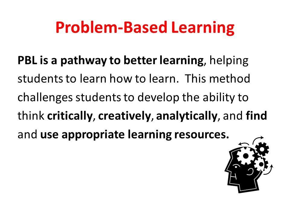Problem-Based Learning PBL is a pathway to better learning, helping students to learn how to learn.
