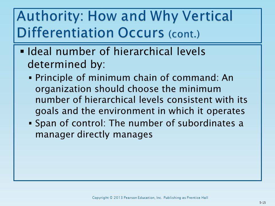  Ideal number of hierarchical levels determined by:  Principle of minimum chain of command: An organization should choose the minimum number of hierarchical levels consistent with its goals and the environment in which it operates  Span of control: The number of subordinates a manager directly manages Copyright © 2013 Pearson Education, Inc.